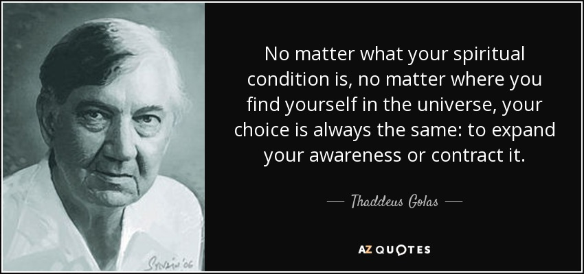 No matter what your spiritual condition is, no matter where you find yourself in the universe, your choice is always the same: to expand your awareness or contract it. - Thaddeus Golas