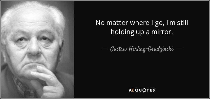 No matter where I go, I'm still holding up a mirror. - Gustaw Herling-Grudzinski