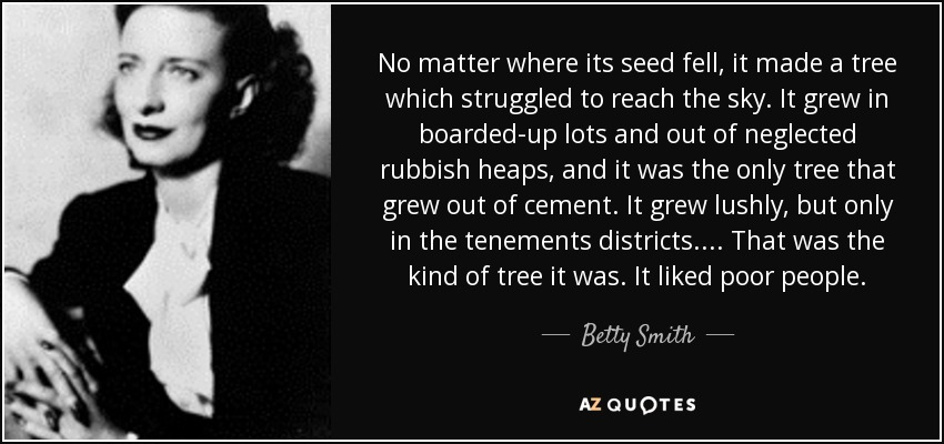 No matter where its seed fell, it made a tree which struggled to reach the sky. It grew in boarded-up lots and out of neglected rubbish heaps, and it was the only tree that grew out of cement. It grew lushly, but only in the tenements districts.... That was the kind of tree it was. It liked poor people. - Betty Smith