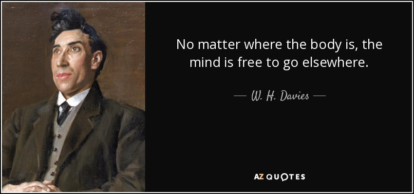 No matter where the body is, the mind is free to go elsewhere. - W. H. Davies