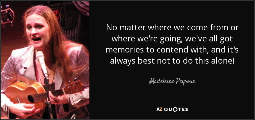 No matter where we come from or where we're going, we've all got memories to contend with, and it's always best not to do this alone! - Madeleine Peyroux