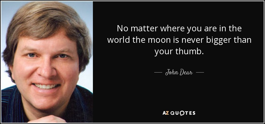 No matter where you are in the world the moon is never bigger than your thumb. - John Dear