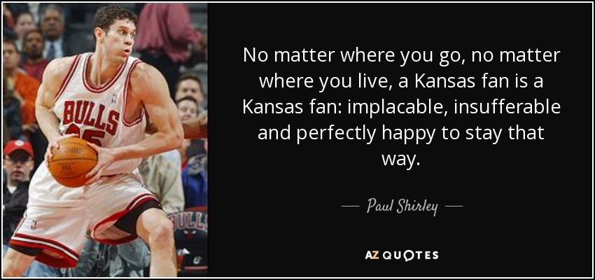 No matter where you go, no matter where you live, a Kansas fan is a Kansas fan: implacable, insufferable and perfectly happy to stay that way. - Paul Shirley