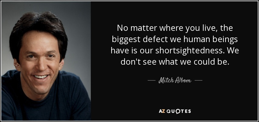 No matter where you live, the biggest defect we human beings have is our shortsightedness. We don't see what we could be. - Mitch Albom
