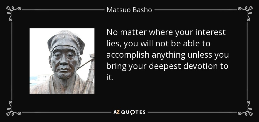 No matter where your interest lies, you will not be able to accomplish anything unless you bring your deepest devotion to it. - Matsuo Basho