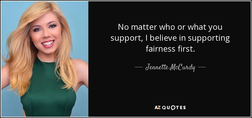 No matter who or what you support, I believe in supporting fairness first. - Jennette McCurdy
