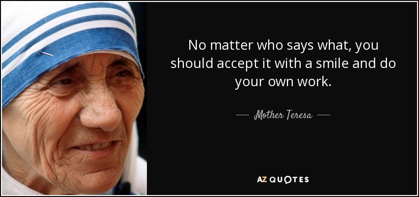 No matter who says what, you should accept it with a smile and do your own work. - Mother Teresa