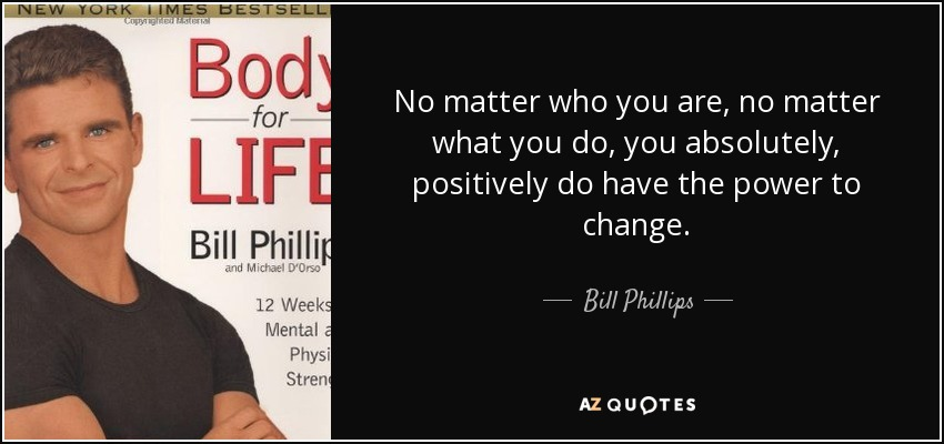 No matter who you are, no matter what you do, you absolutely, positively do have the power to change. - Bill Phillips