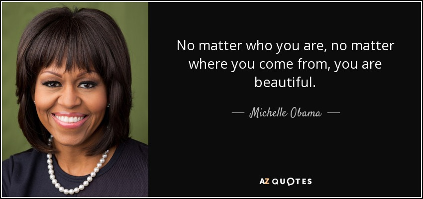 No matter who you are, no matter where you come from, you are beautiful. - Michelle Obama