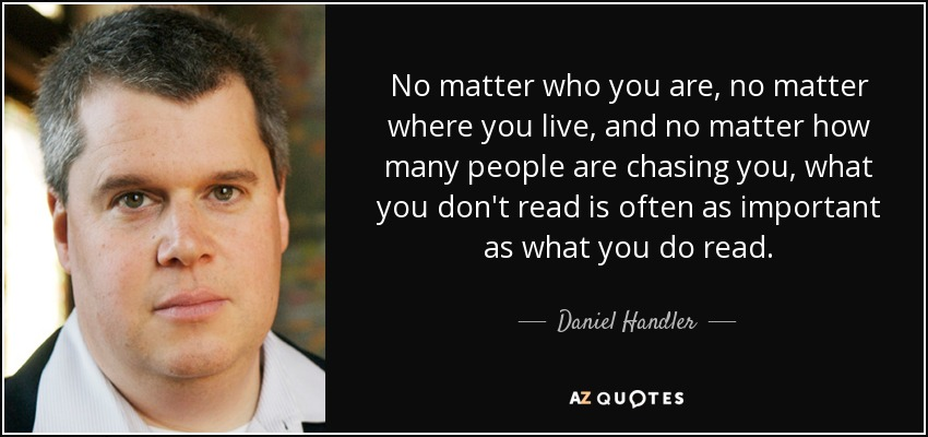 No matter who you are, no matter where you live, and no matter how many people are chasing you, what you don't read is often as important as what you do read. - Daniel Handler