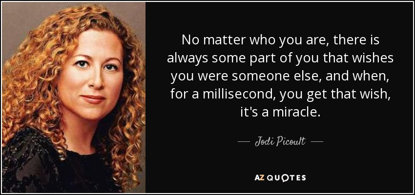 No matter who you are, there is always some part of you that wishes you were someone else, and when, for a millisecond, you get that wish, it's a miracle. - Jodi Picoult
