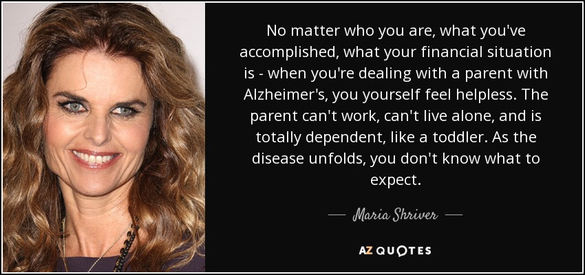 No matter who you are, what you've accomplished, what your financial situation is - when you're dealing with a parent with Alzheimer's, you yourself feel helpless. The parent can't work, can't live alone, and is totally dependent, like a toddler. As the disease unfolds, you don't know what to expect. - Maria Shriver