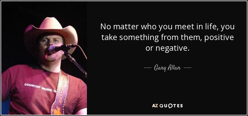 No matter who you meet in life, you take something from them, positive or negative. - Gary Allan