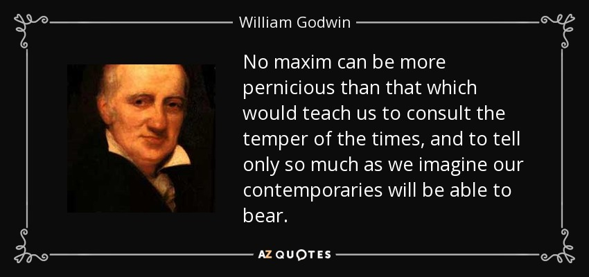 No maxim can be more pernicious than that which would teach us to consult the temper of the times, and to tell only so much as we imagine our contemporaries will be able to bear. - William Godwin