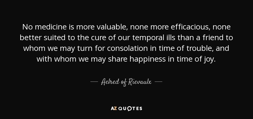 No medicine is more valuable , none more efficacious, none better suited to the cure of our temporal ills than a friend to whom we may turn for consolation in time of trouble, and with whom we may share happiness in time of joy. - Aelred of Rievaulx