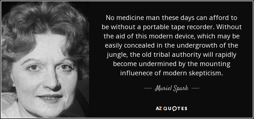 No medicine man these days can afford to be without a portable tape recorder. Without the aid of this modern device, which may be easily concealed in the undergrowth of the jungle, the old tribal authority will rapidly become undermined by the mounting influenece of modern skepticism. - Muriel Spark