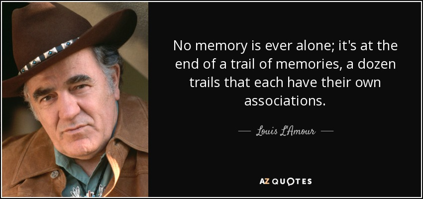 No memory is ever alone; it's at the end of a trail of memories, a dozen trails that each have their own associations. - Louis L'Amour
