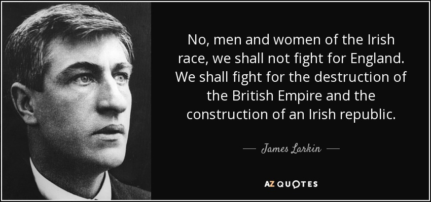 No, men and women of the Irish race, we shall not fight for England. We shall fight for the destruction of the British Empire and the construction of an Irish republic. - James Larkin