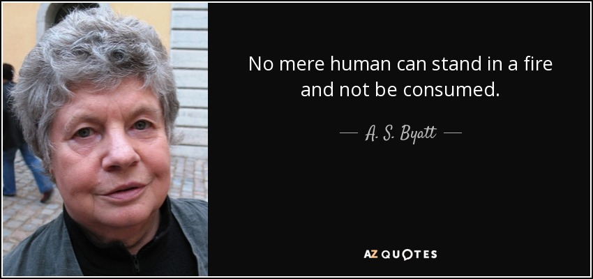 No mere human can stand in a fire and not be consumed. - A. S. Byatt