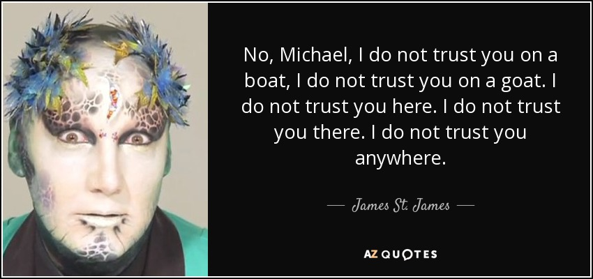 No, Michael, I do not trust you on a boat, I do not trust you on a goat. I do not trust you here. I do not trust you there. I do not trust you anywhere. - James St. James