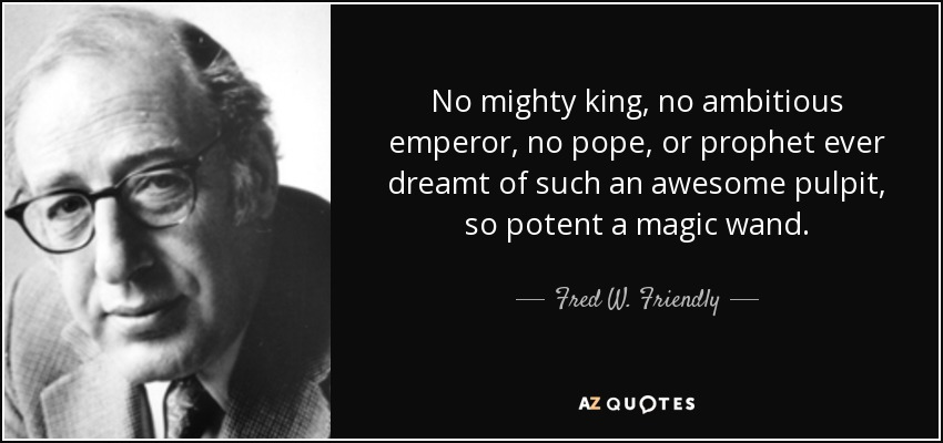 No mighty king, no ambitious emperor, no pope, or prophet ever dreamt of such an awesome pulpit, so potent a magic wand. - Fred W. Friendly
