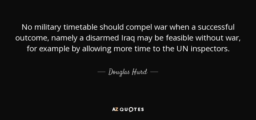 No military timetable should compel war when a successful outcome, namely a disarmed Iraq may be feasible without war, for example by allowing more time to the UN inspectors. - Douglas Hurd
