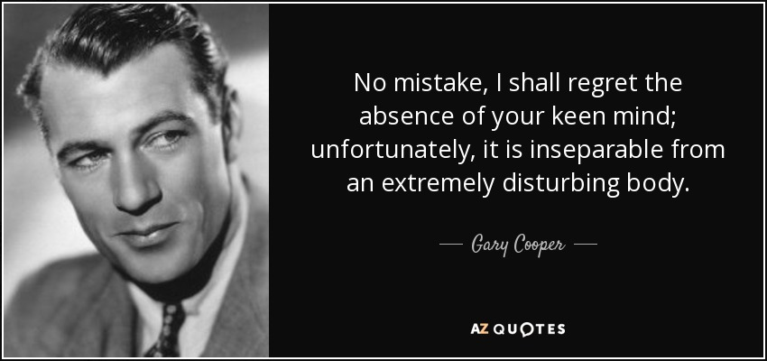 No mistake, I shall regret the absence of your keen mind; unfortunately, it is inseparable from an extremely disturbing body. - Gary Cooper
