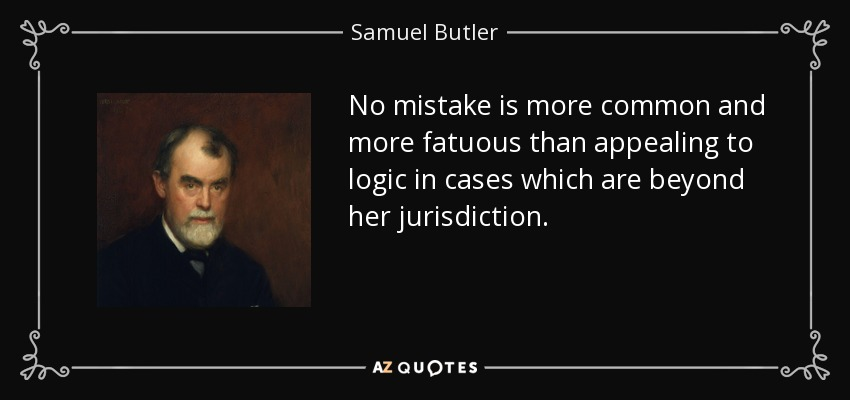 No mistake is more common and more fatuous than appealing to logic in cases which are beyond her jurisdiction. - Samuel Butler