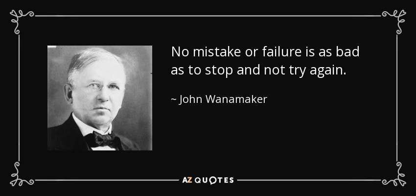 No mistake or failure is as bad as to stop and not try again. - John Wanamaker