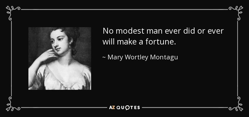 No modest man ever did or ever will make a fortune. - Mary Wortley Montagu
