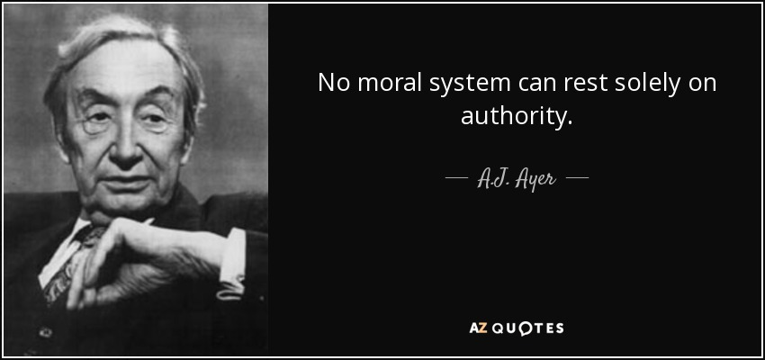 No moral system can rest solely on authority. - A.J. Ayer