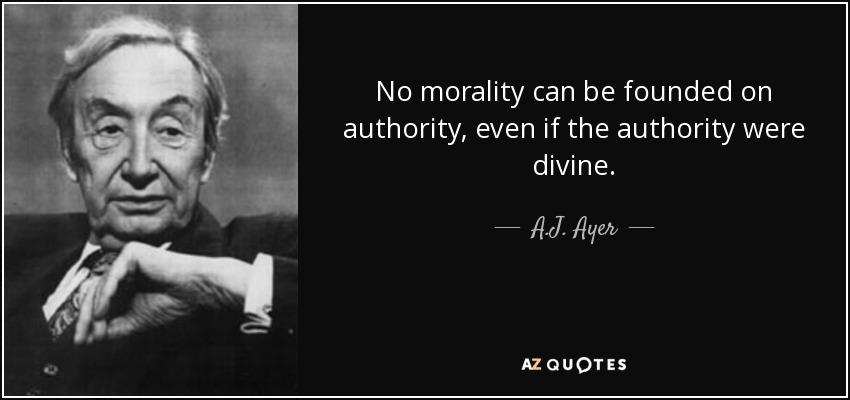 No morality can be founded on authority, even if the authority were divine. - A.J. Ayer