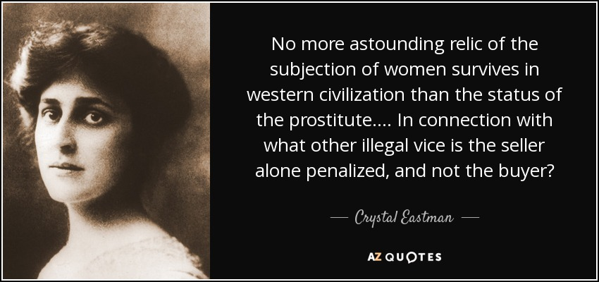 No more astounding relic of the subjection of women survives in western civilization than the status of the prostitute.... In connection with what other illegal vice is the seller alone penalized, and not the buyer? - Crystal Eastman