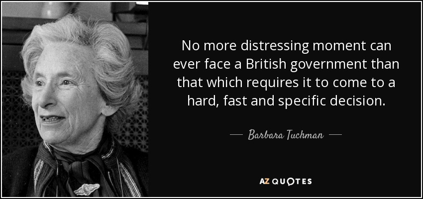 No more distressing moment can ever face a British government than that which requires it to come to a hard, fast and specific decision. - Barbara Tuchman