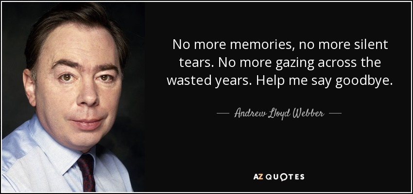 No more memories, no more silent tears. No more gazing across the wasted years. Help me say goodbye. - Andrew Lloyd Webber