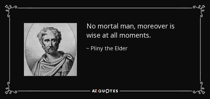 No mortal man, moreover is wise at all moments. - Pliny the Elder