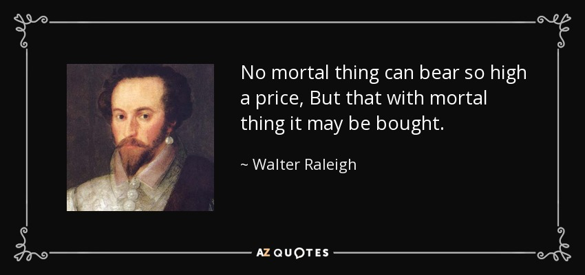 No mortal thing can bear so high a price, But that with mortal thing it may be bought. - Walter Raleigh