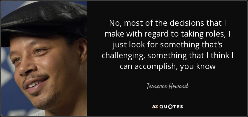 No, most of the decisions that I make with regard to taking roles, I just look for something that's challenging, something that I think I can accomplish, you know - Terrence Howard