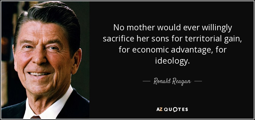 No mother would ever willingly sacrifice her sons for territorial gain, for economic advantage, for ideology. - Ronald Reagan