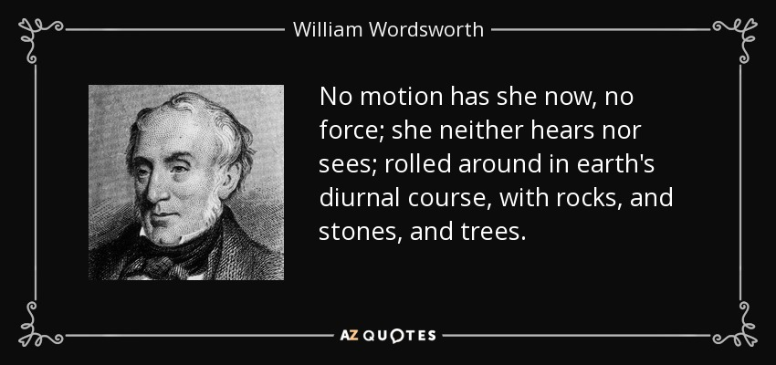 No motion has she now, no force; she neither hears nor sees; rolled around in earth's diurnal course, with rocks, and stones, and trees. - William Wordsworth