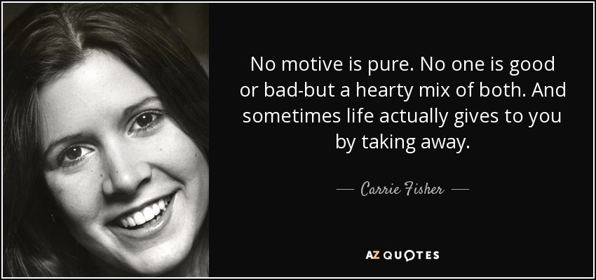 No motive is pure. No one is good or bad-but a hearty mix of both. And sometimes life actually gives to you by taking away. - Carrie Fisher