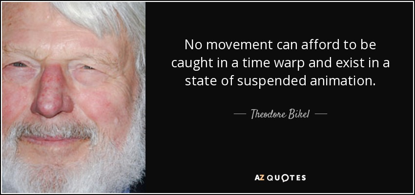 No movement can afford to be caught in a time warp and exist in a state of suspended animation. - Theodore Bikel
