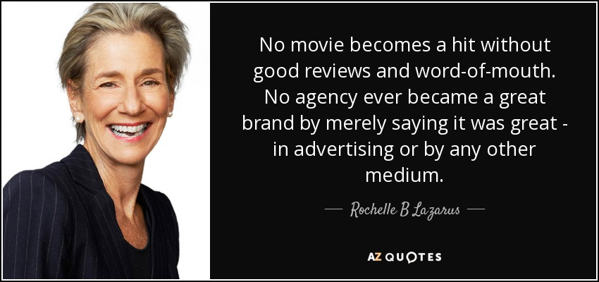 No movie becomes a hit without good reviews and word-of-mouth. No agency ever became a great brand by merely saying it was great - in advertising or by any other medium. - Rochelle B Lazarus