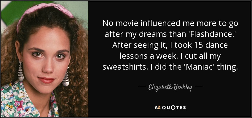 No movie influenced me more to go after my dreams than 'Flashdance.' After seeing it, I took 15 dance lessons a week. I cut all my sweatshirts. I did the 'Maniac' thing. - Elizabeth Berkley