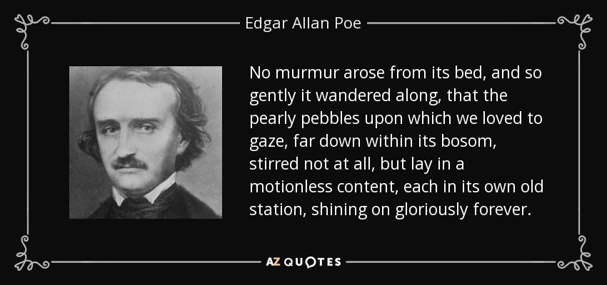No murmur arose from its bed, and so gently it wandered along, that the pearly pebbles upon which we loved to gaze, far down within its bosom, stirred not at all, but lay in a motionless content, each in its own old station, shining on gloriously forever. - Edgar Allan Poe