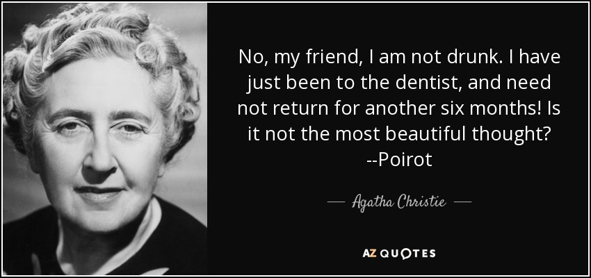 No, my friend, I am not drunk. I have just been to the dentist, and need not return for another six months! Is it not the most beautiful thought? --Poirot - Agatha Christie