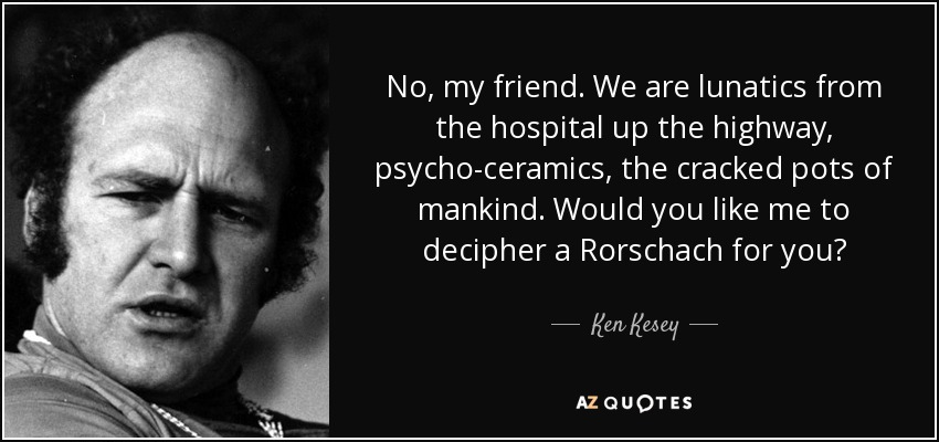 No, my friend. We are lunatics from the hospital up the highway, psycho-ceramics, the cracked pots of mankind. Would you like me to decipher a Rorschach for you? - Ken Kesey
