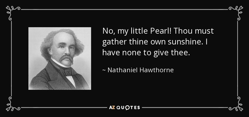 No, my little Pearl! Thou must gather thine own sunshine. I have none to give thee. - Nathaniel Hawthorne