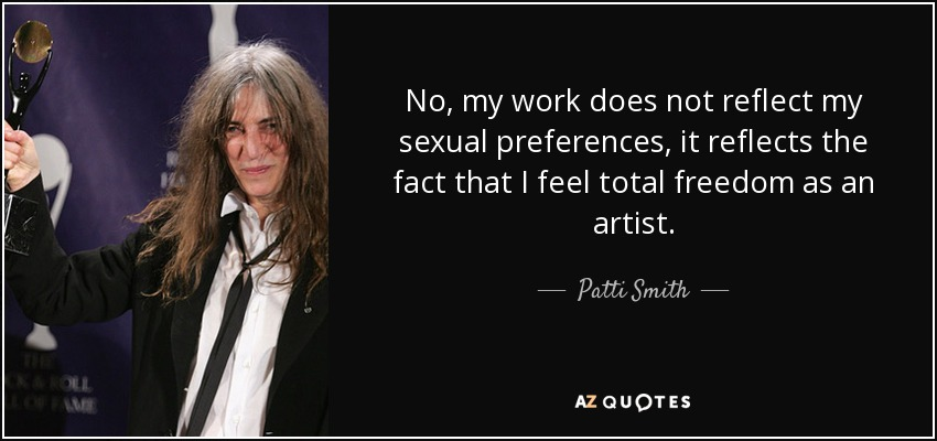 No, my work does not reflect my sexual preferences, it reflects the fact that I feel total freedom as an artist. - Patti Smith
