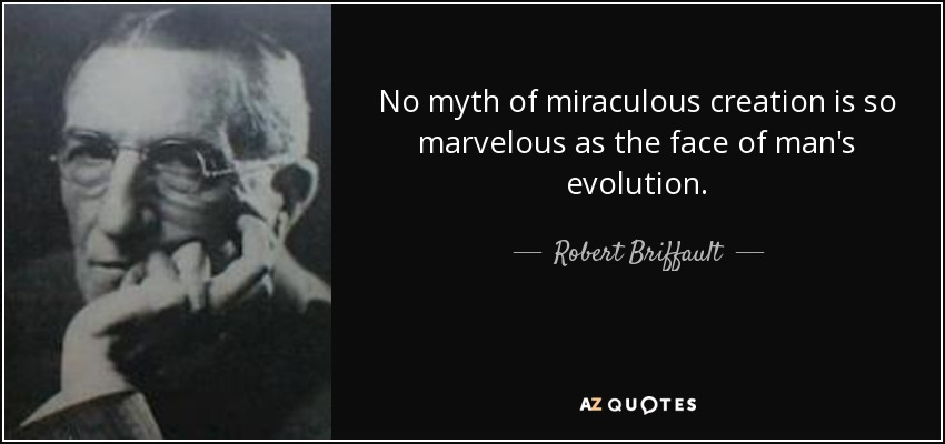 No myth of miraculous creation is so marvelous as the face of man's evolution. - Robert Briffault